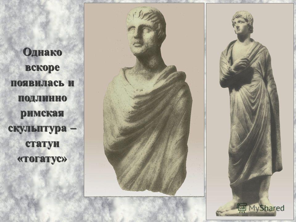 Однако вскоре появилась и подлинно римская скульптура – статуи «тогатус»