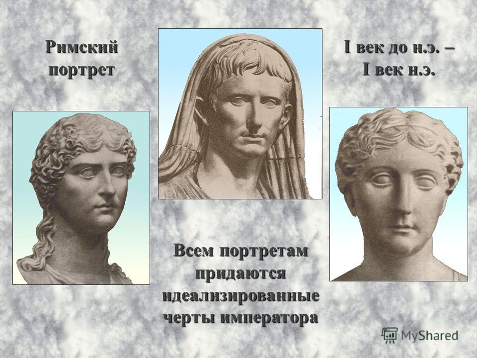 Римскийпортрет I век до н.э. – I век н.э. Всем портретам придаютсяидеализированные черты императора