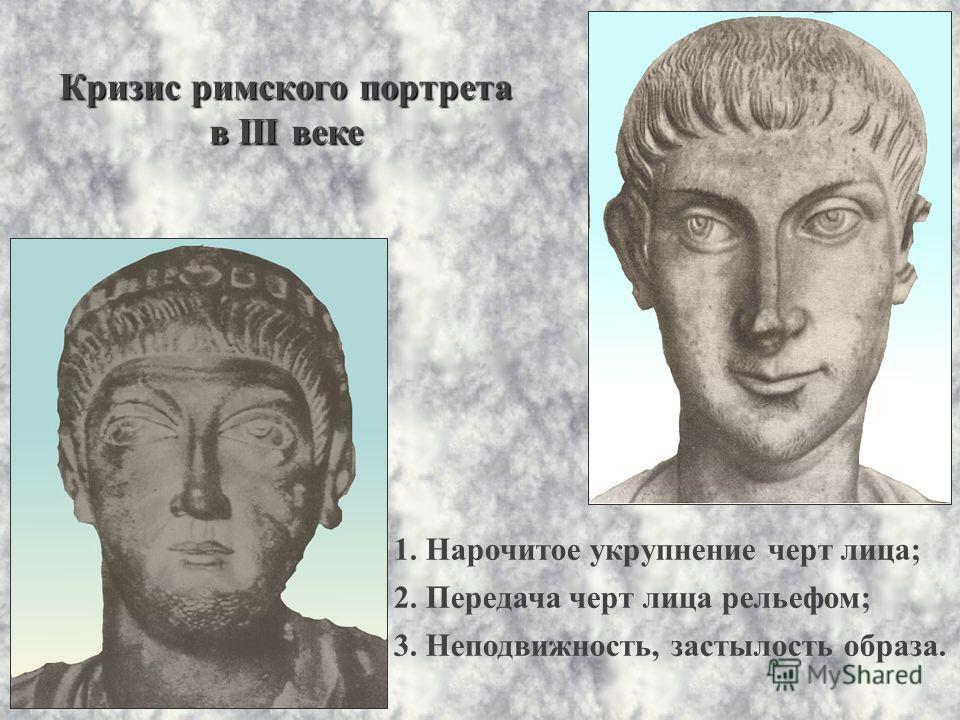 Кризис римского портрета в III веке 1. Нарочитое укрупнение черт лица; 2. Передача черт лица рельефом; 3. Неподвижность, застылость образа.