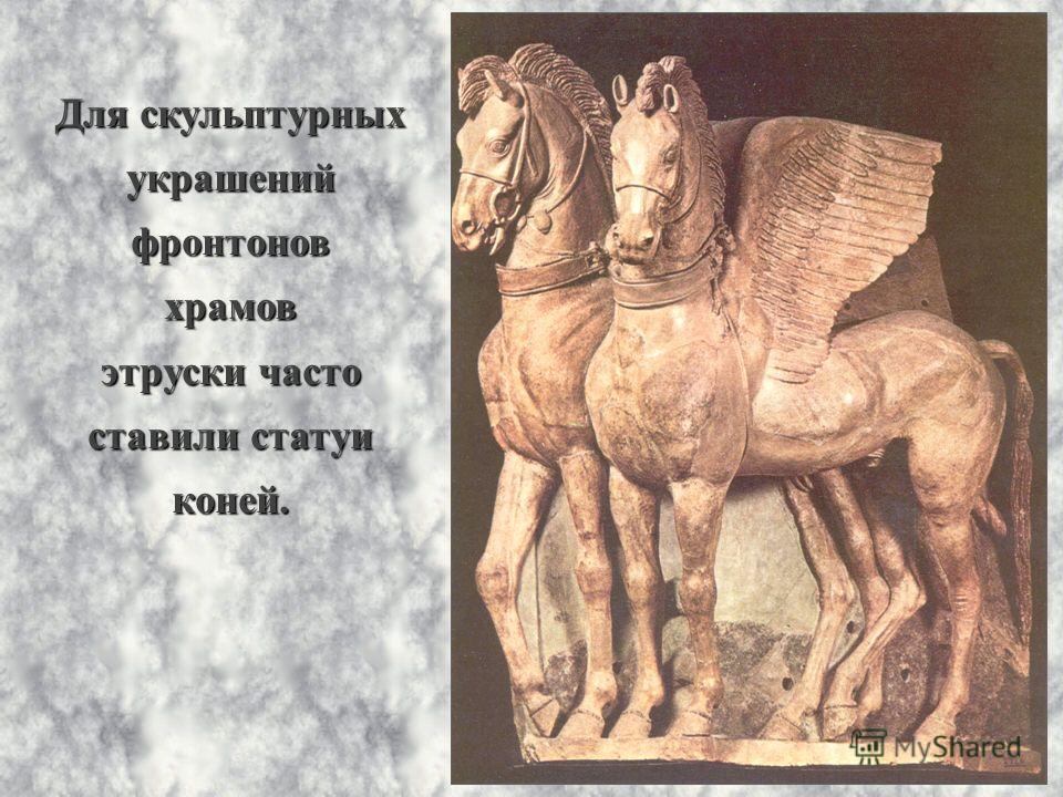 Для скульптурных украшенийфронтоновхрамов этруски часто ставили статуи коней.