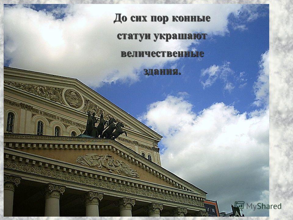До сих пор конные статуи украшают величественные здания.