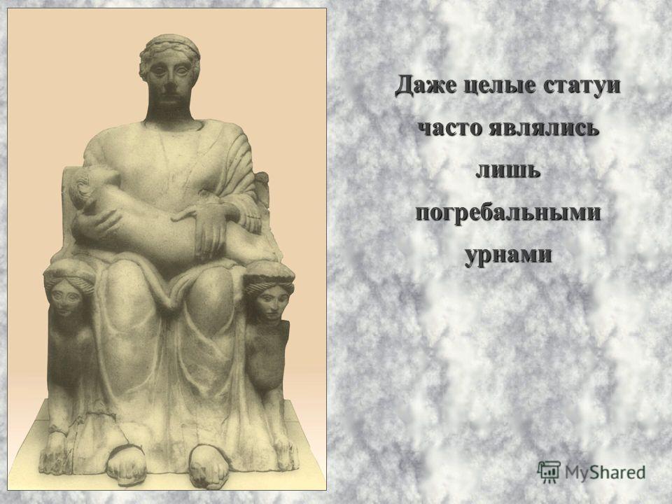 Даже целые статуи часто являлись лишь погребальными урнами
