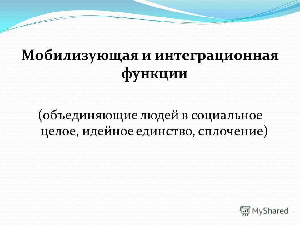 Мобилизующая и интеграционная функции (объединяющие людей в социальное целое, идейное единство, сплочение)