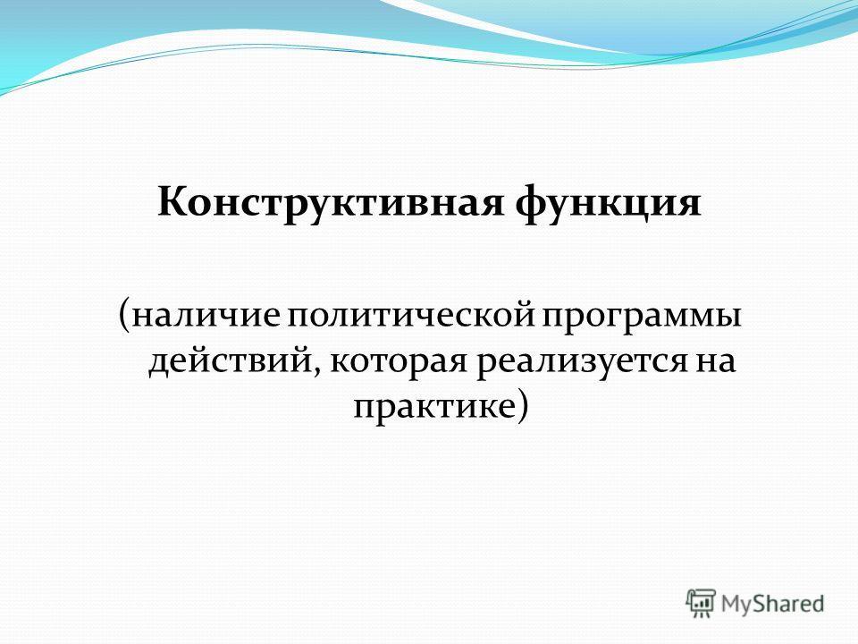 Конструктивная функция (наличие политической программы действий, которая реализуется на практике)