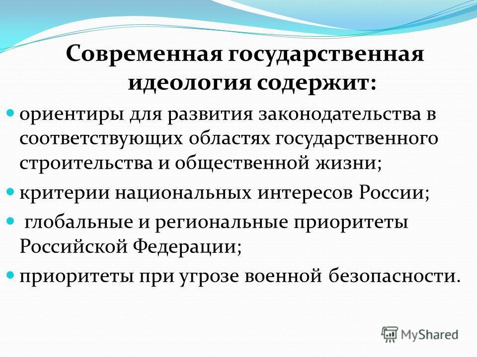 Современная государственная идеология содержит: ориентиры для развития законодательства в соответствующих областях государственного строительства и общественной жизни; критерии национальных интересов России; глобальные и региональные приоритеты Росси