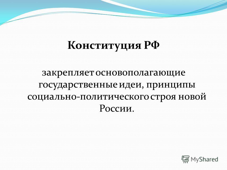 Конституция РФ закрепляет основополагающие государственные идеи, принципы социально-политического строя новой России.