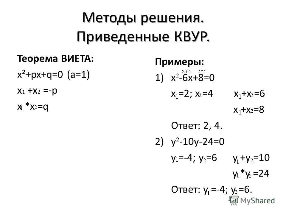 Методы решения. Приведенные КВУР. Теорема ВИЕТА: x²+px+q=0 (a=1) x 1 +x 2 =-p x *x =q Примеры: 1)x ² -6x+8=0 x =2; x =4 x +x =6 x +x =8 Ответ: 2, 4. 2)y ² -10y-24=0 y =-4; y =6 y +y =10 y *y =24 Ответ: y =-4; y =6.