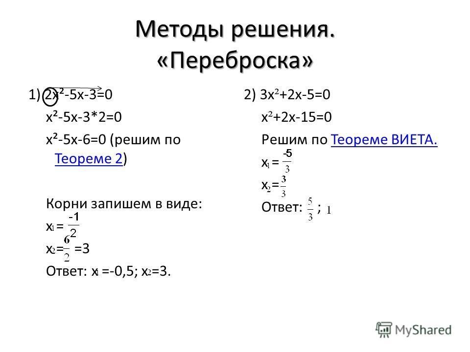 Методы решения. «Переброска» 1) 2x²-5x-3=0 x²-5x-3*2=0 x²-5x-6=0 (решим по Теореме 2) Теореме 2 Корни запишем в виде: x = x = =3 Ответ: x =-0,5; x =3. 2) 3x ² +2x-5=0 x ² +2x-15=0 Решим по Теореме ВИЕТА.Теореме ВИЕТА. x = Ответ: ;