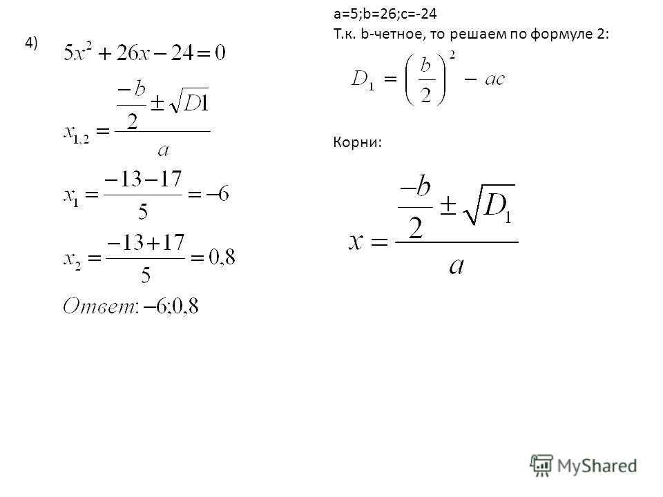 4) a=5;b=26;c=-24 Т.к. b-четное, то решаем по формуле 2: Корни: