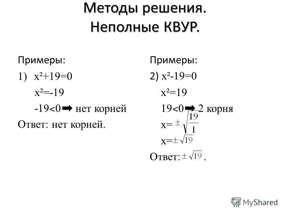 Методы решения. Неполные КВУР. Примеры: 1)x²+19=0 x²=-19 -19 ˂ 0 нет корней Ответ: нет корней. Примеры: 2) x ²-19=0 x²=19 19 ˂ 0 2 корня x= x= Ответ:.