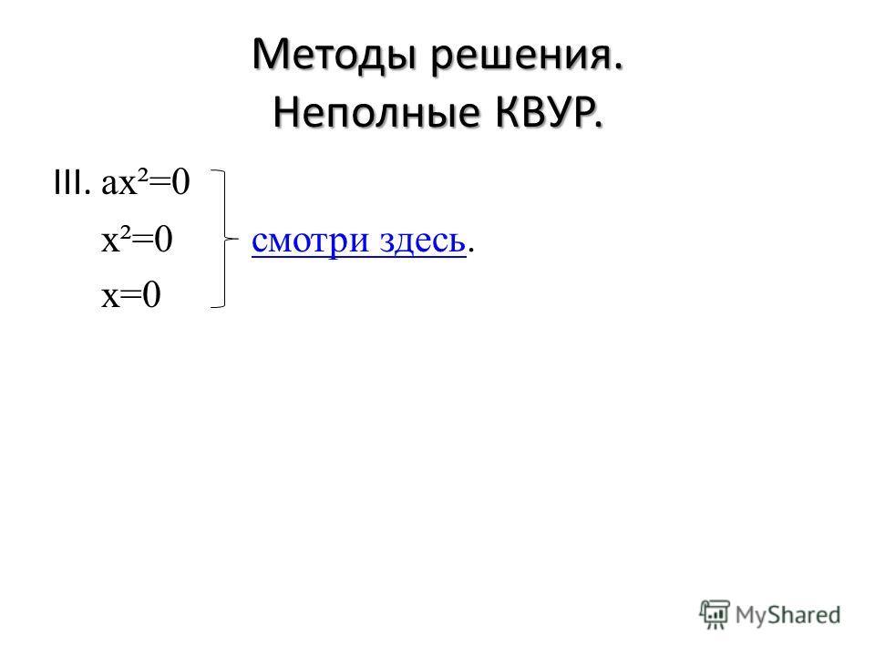 Методы решения. Неполные КВУР. III. ax²=0 x²=0 смотри здесь.смотри здесь x=0