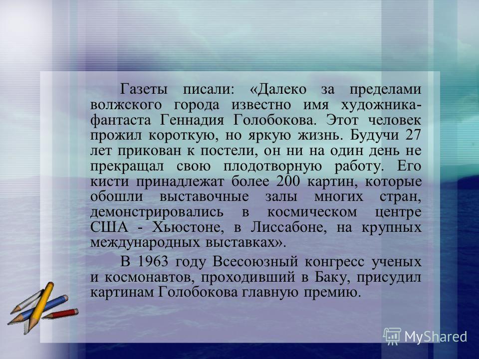 Газеты писали: «Далеко за пределами волжского города известно имя художника- фантаста Геннадия Голобокова. Этот человек прожил короткую, но яркую жизнь. Будучи 27 лет прикован к постели, он ни на один день не прекращал свою плодотворную работу. Его к