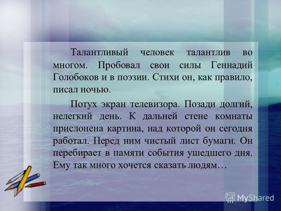 Талантливый человек талантлив во многом. Пробовал свои силы Геннадий Голобоков и в поэзии. Стихи он, как правило, писал ночью. Потух экран телевизора. Позади долгий, нелегкий день. К дальней стене комнаты прислонена картина, над которой он сегодня ра