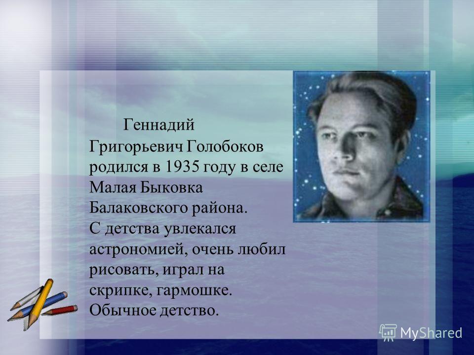 Геннадий Григорьевич Голобоков родился в 1935 году в селе Малая Быковка Балаковского района. С детства увлекался астрономией, очень любил рисовать, играл на скрипке, гармошке. Обычное детство.