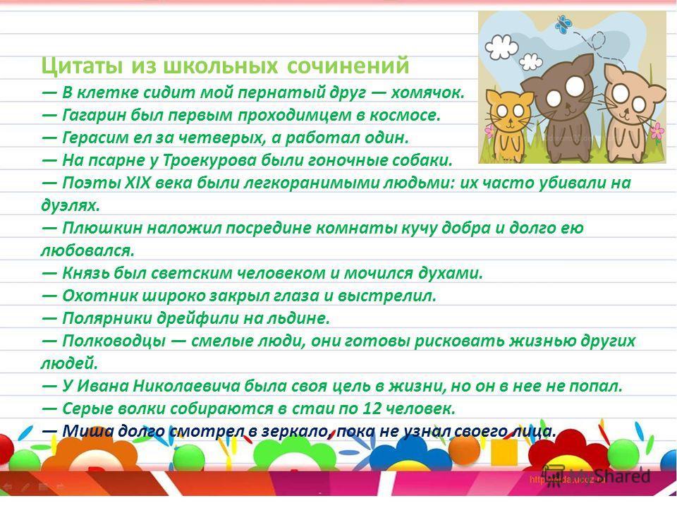 Цитаты из школьных сочинений В клетке сидит мой пернатый друг хомячок. Гагарин был первым проходимцем в космосе. Герасим ел за четверых, а работал один. На псарне у Троекурова были гоночные собаки. Поэты XIX века были легкоранимыми людьми: их часто у