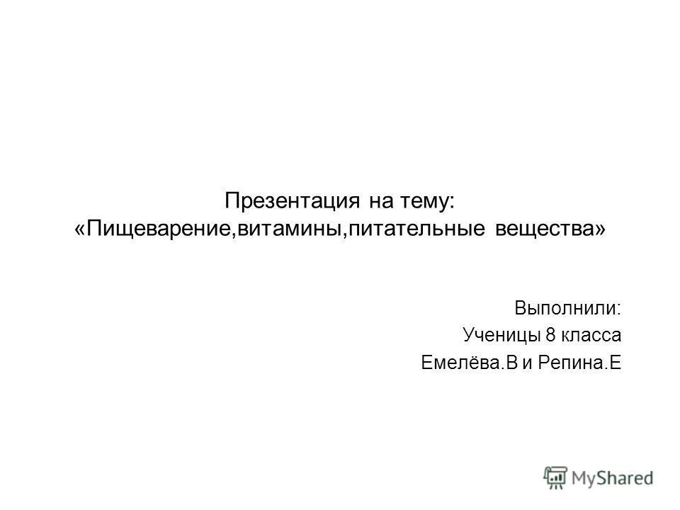 Презентация на тему: «Пищеварение,витамины,питательные вещества» Выполнили: Ученицы 8 класса Емелёва.В и Репина.Е