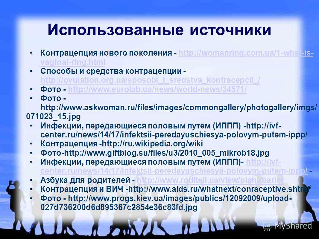 Использованные источники Контрацепция нового поколения - http://womanring.com.ua/1-what-is- vaginal-ring.htmlhttp://womanring.com.ua/1-what-is- vaginal-ring.html Способы и средства контрацепции - http://ovulation.org.ua/sposobi_i_sredstva_kontracepci