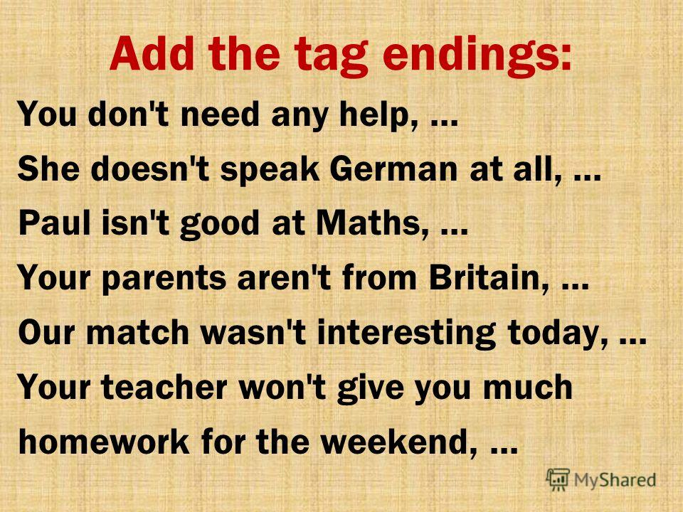 Add the tag endings: You don't need any help, … She doesn't speak German at all, … Paul isn't good at Maths, … Your parents aren't from Britain, … Our match wasn't interesting today, … Your teacher won't give you much homework for the weekend, …