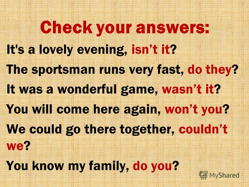 Check your answers: It's a lovely evening, isnt it? The sportsman runs very fast, do they? It was a wonderful game, wasnt it? You will come here again, wont you? We could go there together, couldnt we? You know my family, do you?
