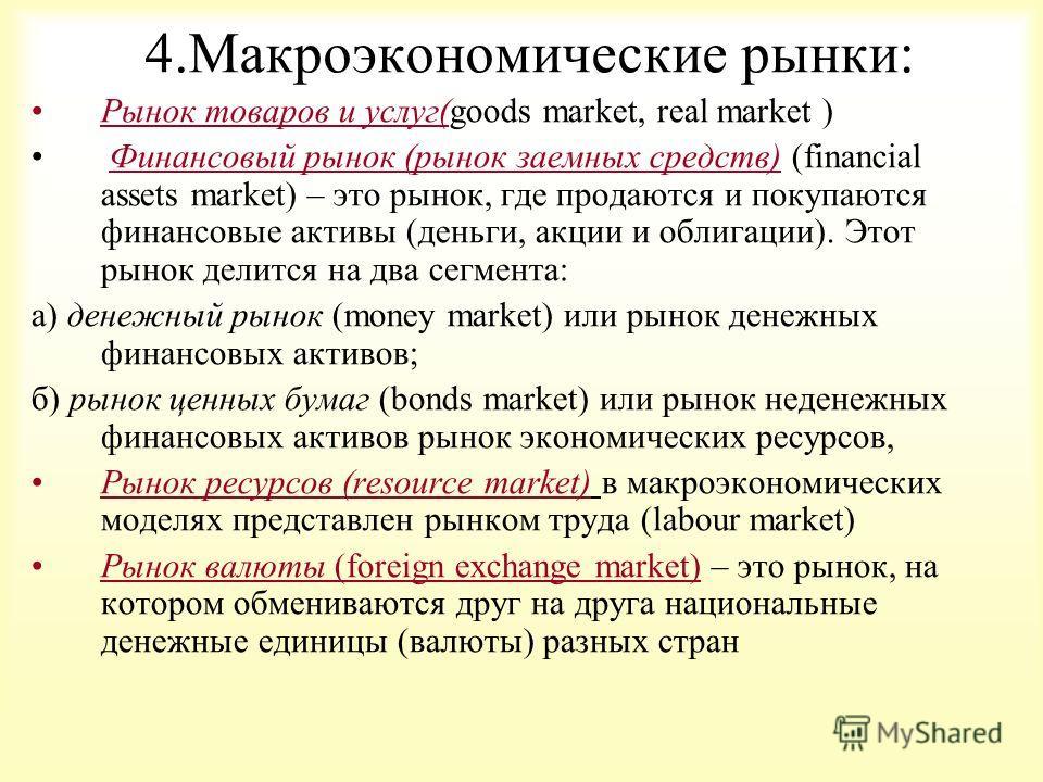 4.Макроэкономические рынки: Рынок товаров и услуг(goods market, real market ) Финансовый рынок (рынок заемных средств) (financial assets market) – это рынок, где продаются и покупаются финансовые активы (деньги, акции и облигации). Этот рынок делится