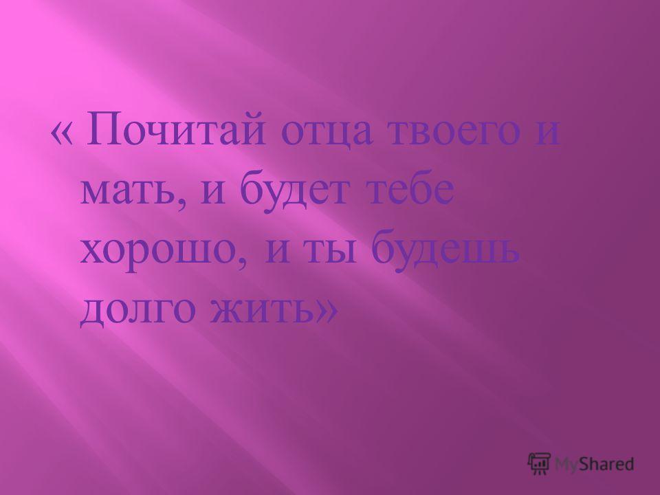 « Почитай отца твоего и мать, и будет тебе хорошо, и ты будешь долго жить »