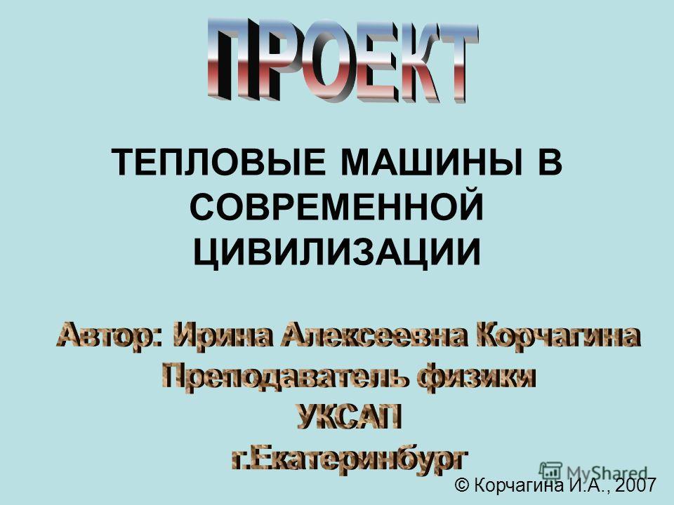 ТЕПЛОВЫЕ МАШИНЫ В СОВРЕМЕННОЙ ЦИВИЛИЗАЦИИ © Корчагина И.А., 2007