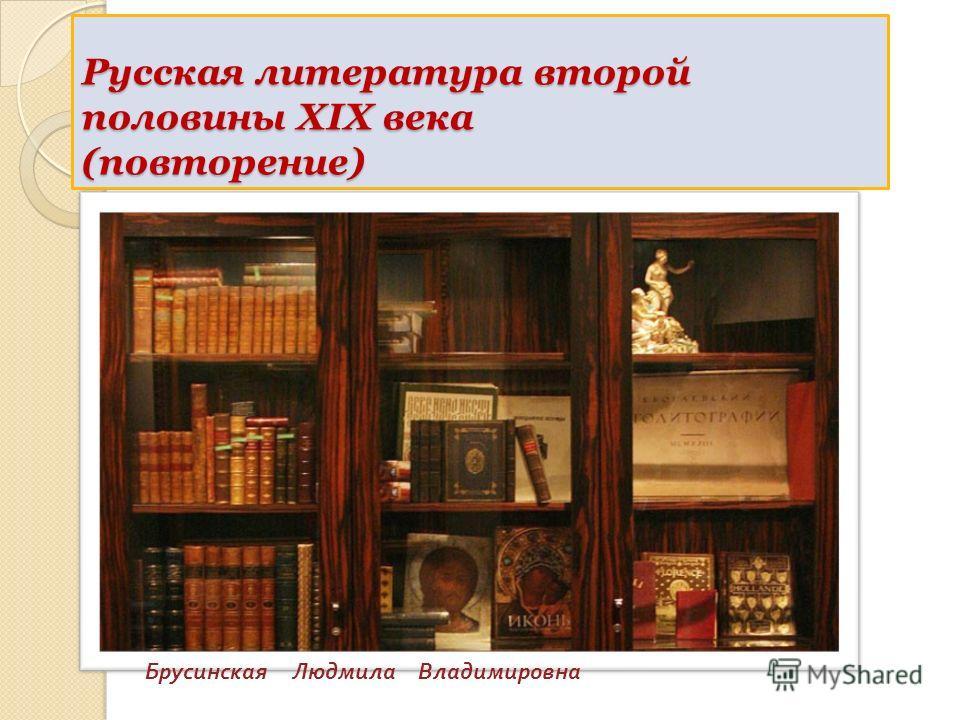 Русская литература второй половины XIX века (повторение) Брусинская Людмила Владимировна