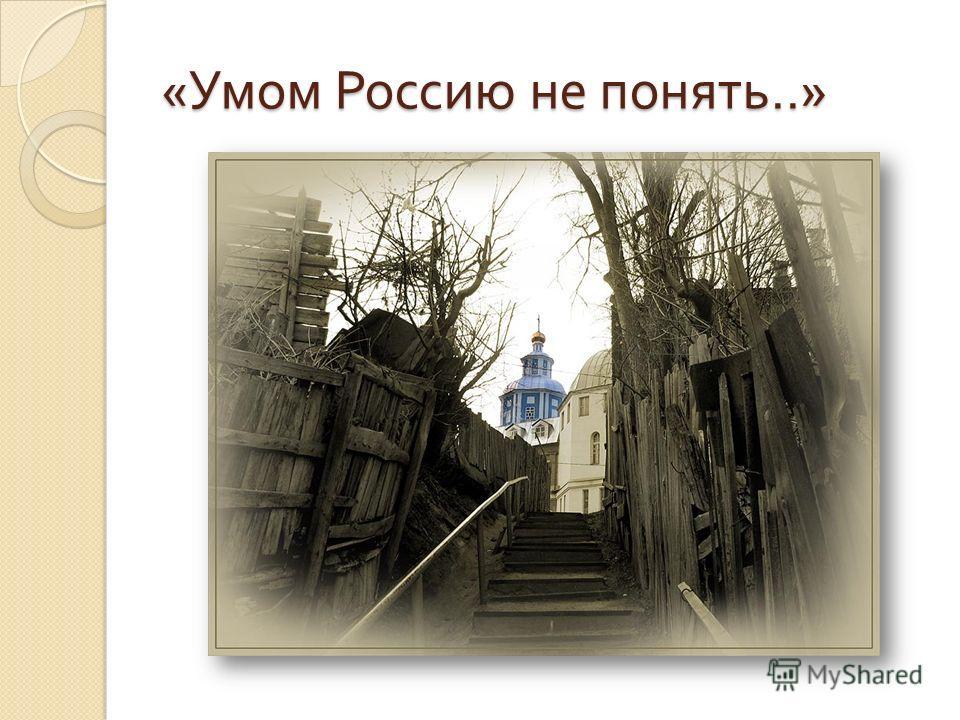 « Умом Россию не понять..»