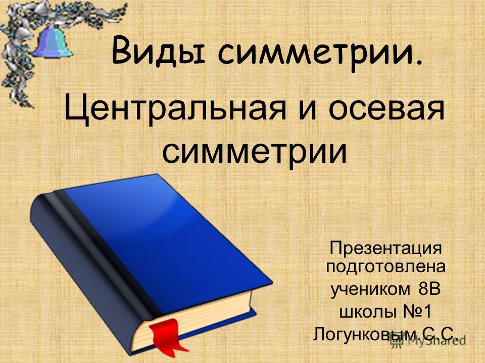 Центральная и осевая симметрии Презентация подготовлена учеником 8В школы 1 Логунковым.С.С. Виды симметрии.