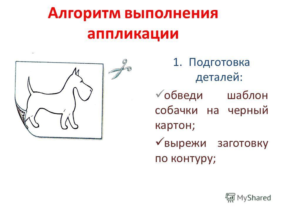 Алгоритм выполнения аппликации 1.Подготовка деталей: обведи шаблон собачки на черный картон; вырежи заготовку по контуру;