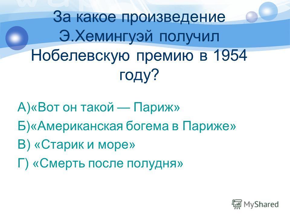 За какое произведение Э.Хемингуэй получил Нобелевскую премию в 1954 году? А)«Вот он такой Париж» Б)«Американская богема в Париже» В) «Старик и море» Г) «Смерть после полудня»