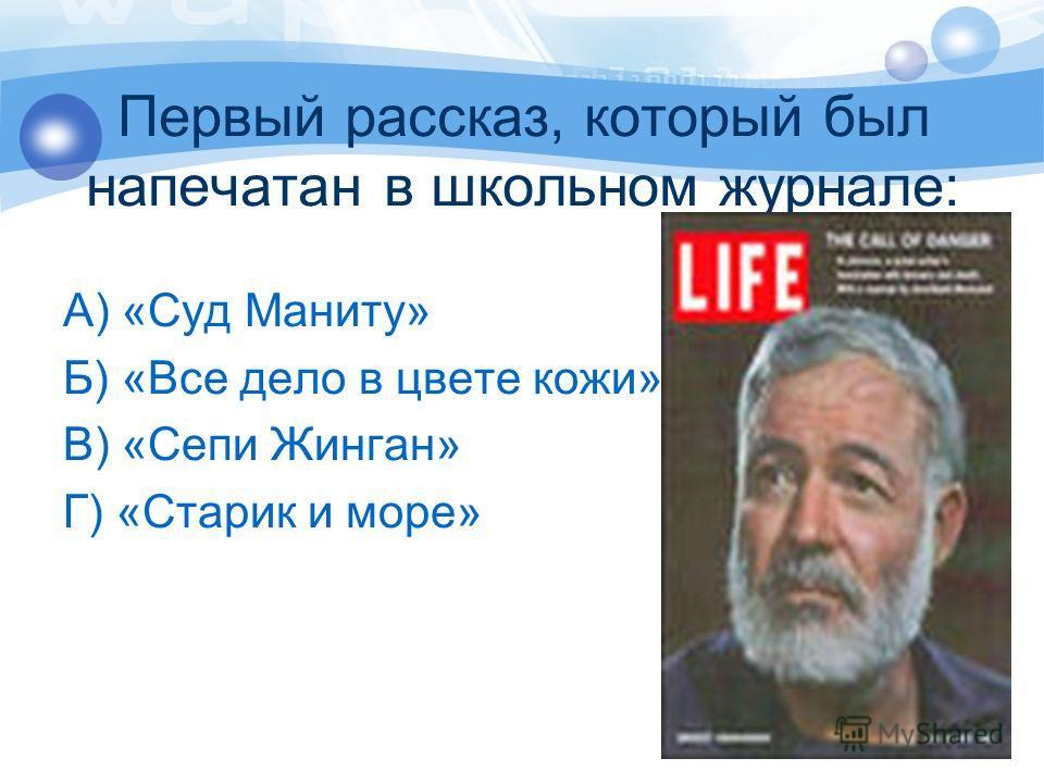 Первый рассказ, который был напечатан в школьном журнале: А) «Суд Маниту» Б) «Все дело в цвете кожи» В) «Сепи Жинган» Г) «Старик и море»