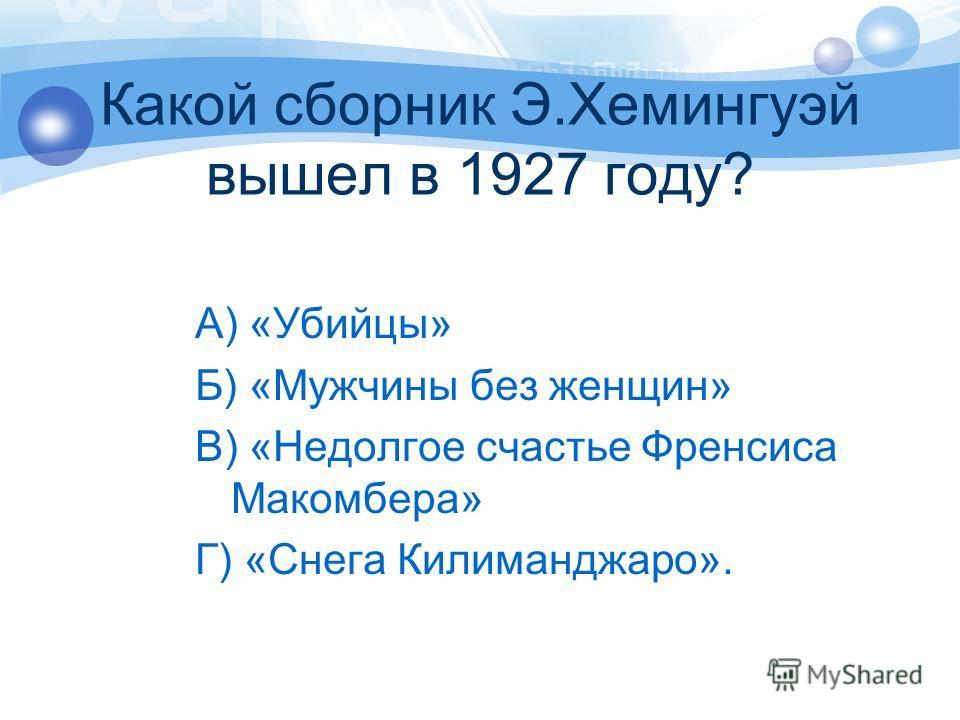 Какой сборник Э.Хемингуэй вышел в 1927 году? А) «Убийцы» Б) «Мужчины без женщин» В) «Недолгое счастье Френсиса Макомбера» Г) «Снега Килиманджаро».