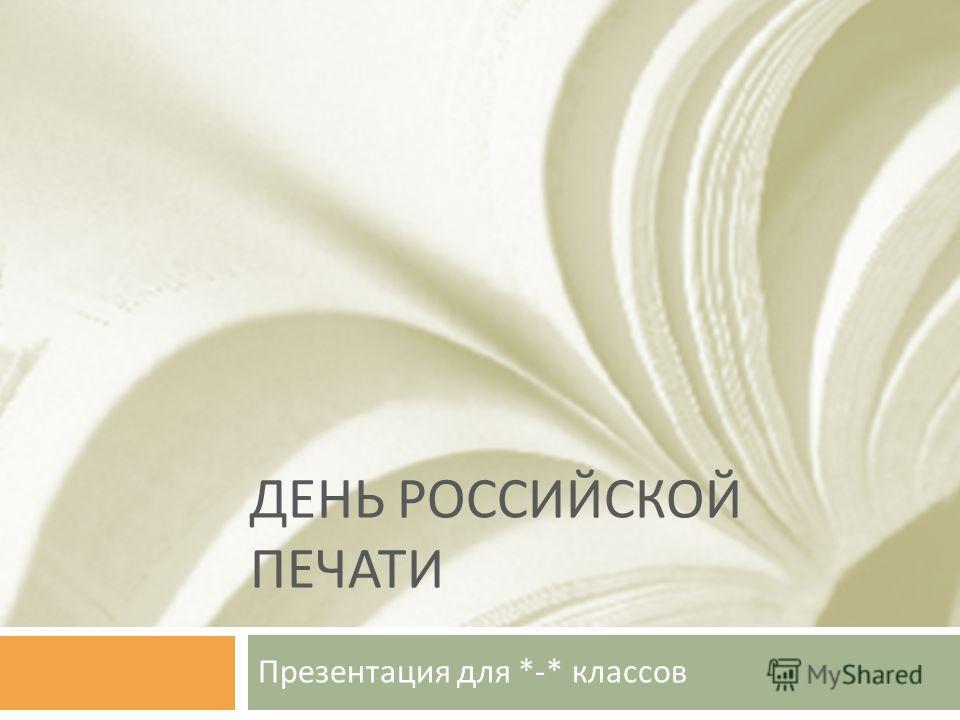 ДЕНЬ РОССИЙСКОЙ ПЕЧАТИ Презентация для *-* классов