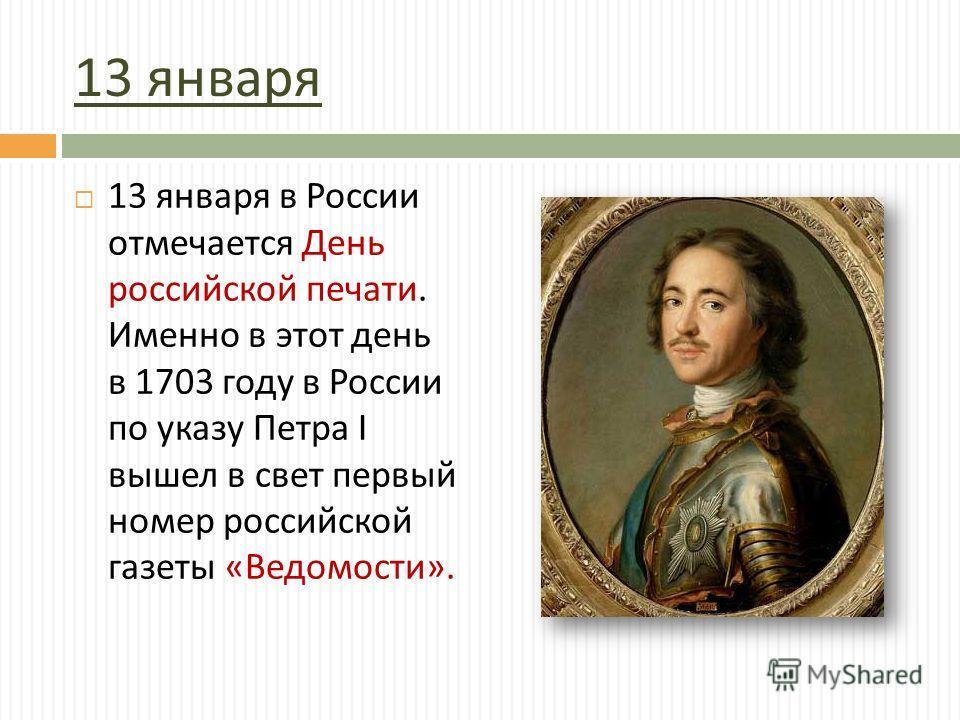 13 января 13 января в России отмечается День российской печати. Именно в этот день в 1703 году в России по указу Петра I вышел в свет первый номер российской газеты « Ведомости ».