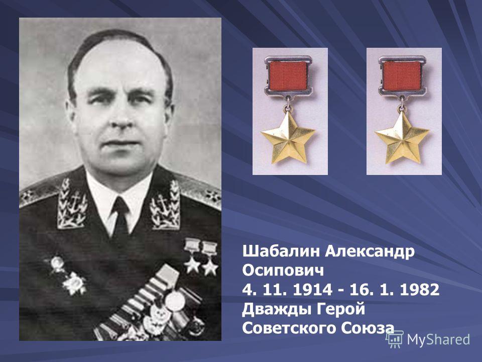 Шабалин Александр Осипович 4. 11. 1914 - 16. 1. 1982 Дважды Герой Советского Союза