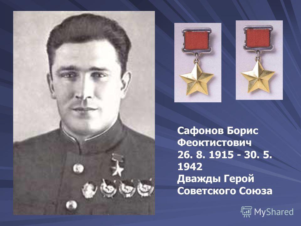 Сафонов Борис Феоктистович 26. 8. 1915 - 30. 5. 1942 Дважды Герой Советского Союза