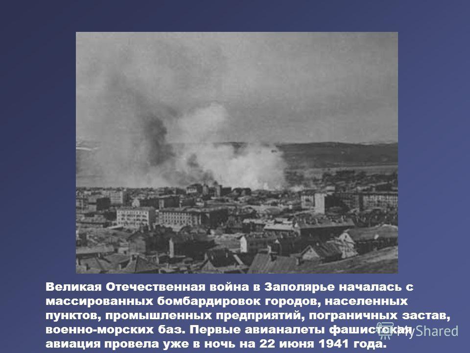 Великая Отечественная война в Заполярье началась с массированных бомбардировок городов, населенных пунктов, промышленных предприятий, пограничных застав, военно-морских баз. Первые авианалеты фашистская авиация провела уже в ночь на 22 июня 1941 года