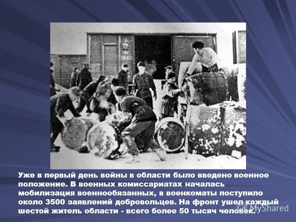 Уже в первый день войны в области было введено военное положение. В военных комиссариатах началась мобилизация военнообязанных, в военкоматы поступило около 3500 заявлений добровольцев. На фронт ушел каждый шестой житель области - всего более 50 тыся
