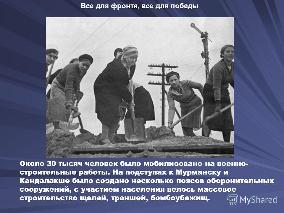 Около 30 тысяч человек было мобилизовано на военно- строительные работы. На подступах к Мурманску и Кандалакше было создано несколько поясов оборонительных сооружений, с участием населения велось массовое строительство щелей, траншей, бомбоубежищ. Вс