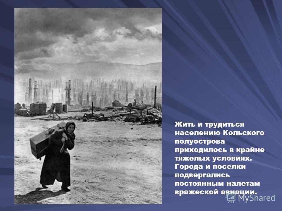 Жить и трудиться населению Кольского полуострова приходилось в крайне тяжелых условиях. Города и поселки подвергались постоянным налетам вражеской авиации.