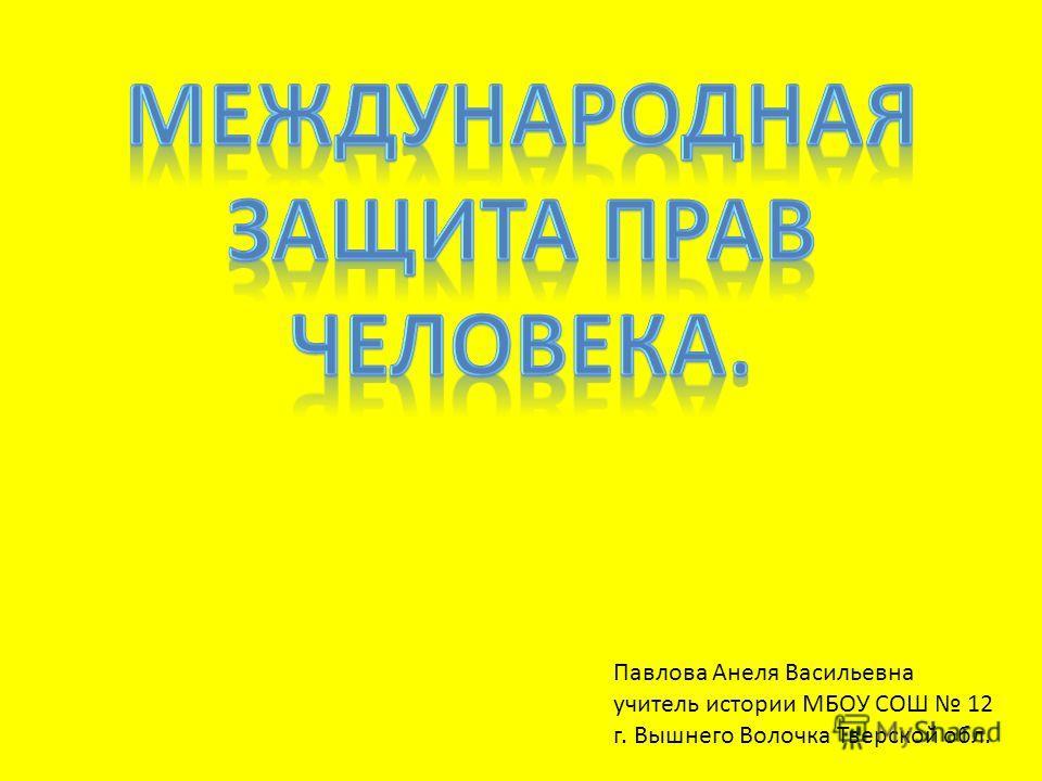 Павлова Анеля Васильевна учитель истории МБОУ СОШ 12 г. Вышнего Волочка Тверской обл.
