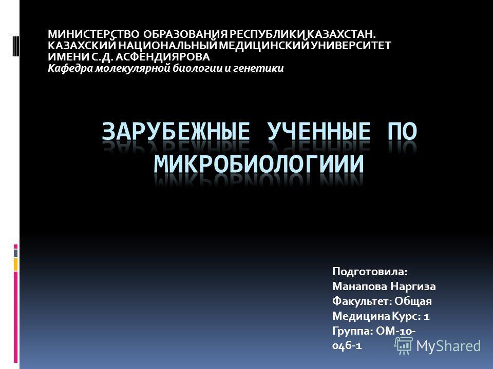 МИНИСТЕРСТВО ОБРАЗОВАНИЯ РЕСПУБЛИКИ КАЗАХСТАН. КАЗАХСКИЙ НАЦИОНАЛЬНЫЙ МЕДИЦИНСКИЙ УНИВЕРСИТЕТ ИМЕНИ С.Д. АСФЕНДИЯРОВА Кафедра молекулярной биологии и генетики Подготовила: Манапова Наргиза Факультет: Общая Медицина Курс: 1 Группа: ОМ-10- 046-1