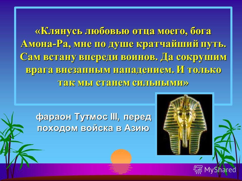 фараон Тутмос III, перед походом войска в Азию фараон Тутмос III, перед походом войска в Азию «Клянусь любовью отца моего, бога Амона-Ра, мне по душе кратчайший путь. Сам встану впереди воинов. Да сокрушим врага внезапным нападением. И только так мы