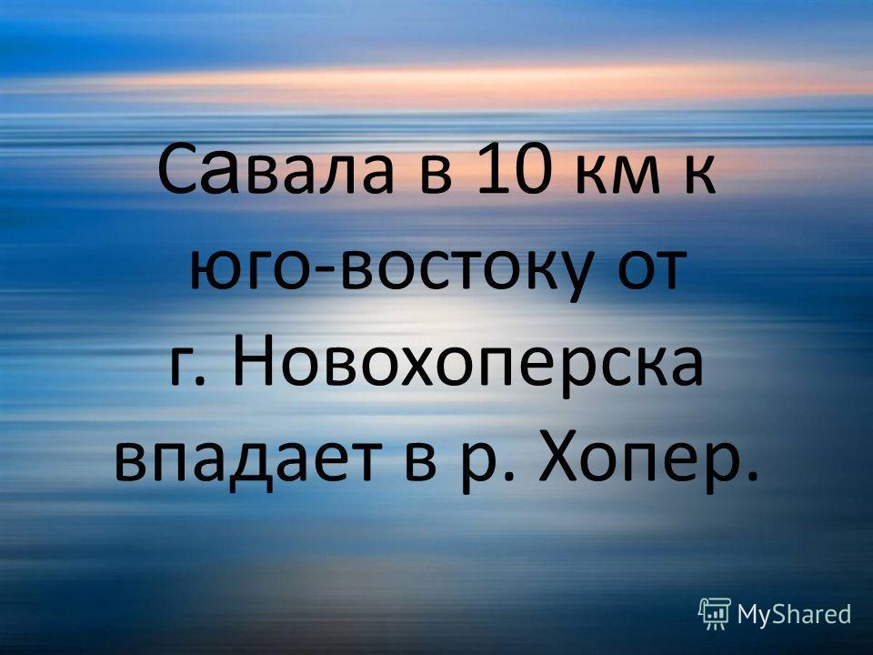 С а вала в 10 км к юго-востоку от г. Новохоперска впадает в р. Хопер.