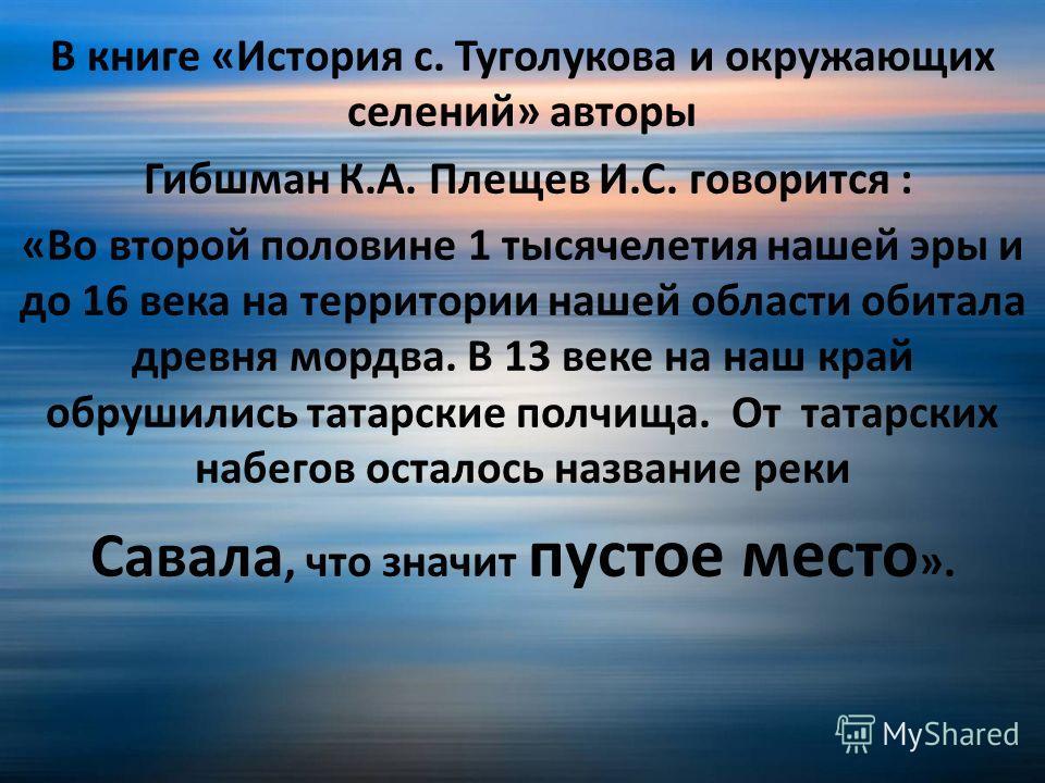 В книге «История с. Туголукова и окружающих селений» авторы Гибшман К.А. Плещев И.С. говорится : «Во второй половине 1 тысячелетия нашей эры и до 16 века на территории нашей области обитала древня мордва. В 13 веке на наш край обрушились татарские по