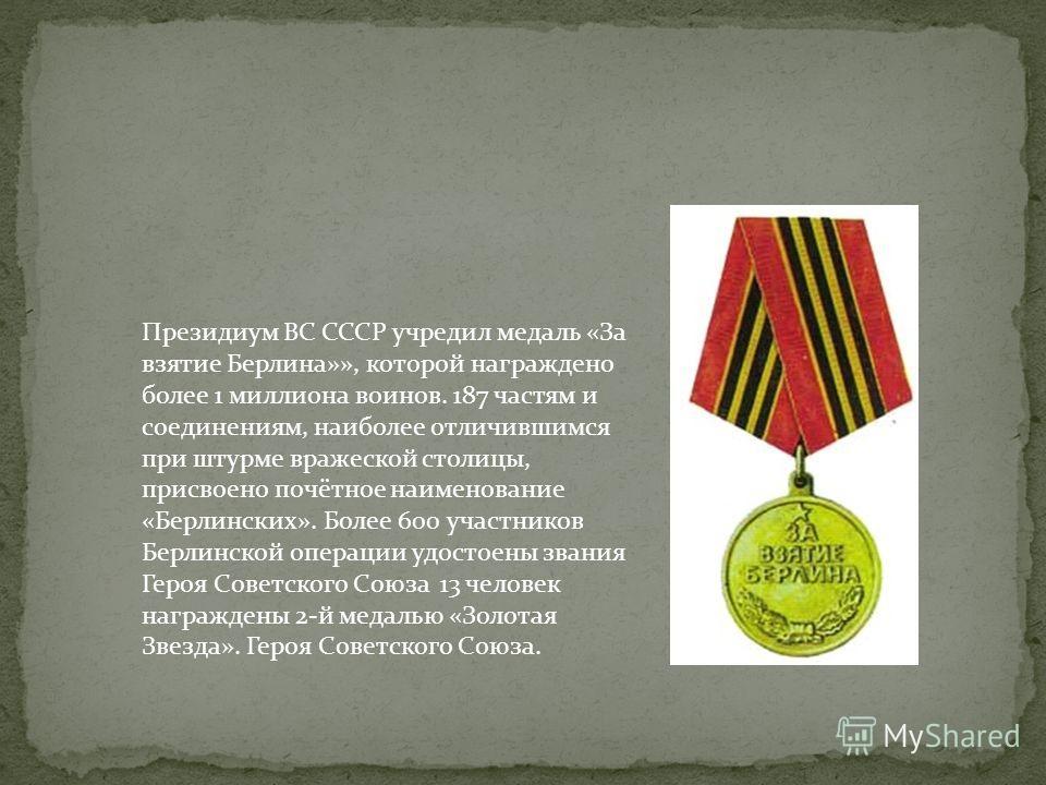 Президиум ВС СССР учредил медаль «За взятие Берлина»», которой награждено более 1 миллиона воинов. 187 частям и соединениям, наиболее отличившимся при штурме вражеской столицы, присвоено почётное наименование «Берлинских». Более 600 участников Берлин