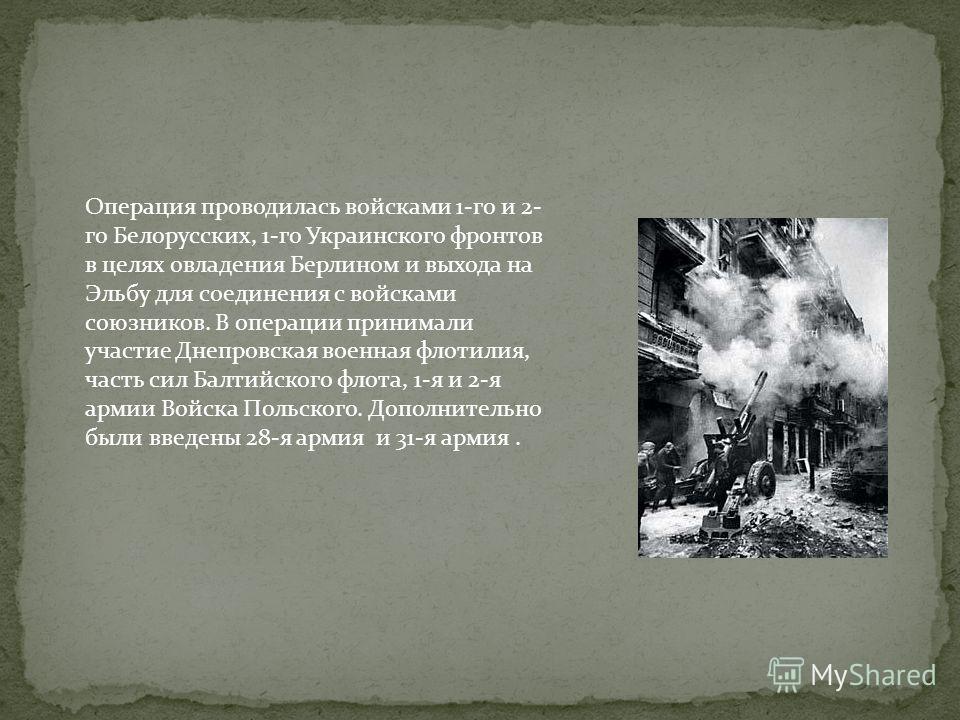 Операция проводилась войсками 1-го и 2- го Белорусских, 1-го Украинского фронтов в целях овладения Берлином и выхода на Эльбу для соединения с войсками союзников. В операции принимали участие Днепровская военная флотилия, часть сил Балтийского флота,