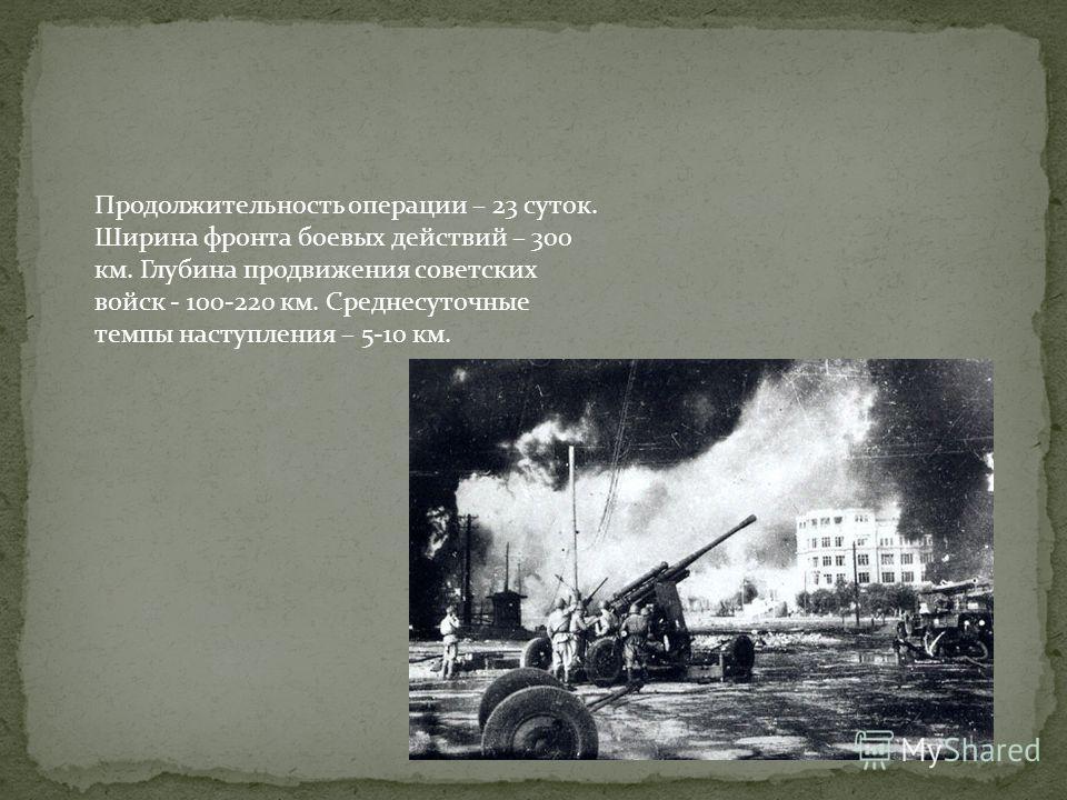 Продолжительность операции – 23 суток. Ширина фронта боевых действий – 300 км. Глубина продвижения советских войск - 100-220 км. Среднесуточные темпы наступления – 5-10 км.
