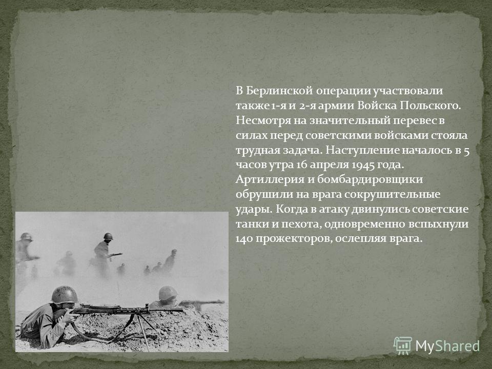 В Берлинской операции участвовали также 1-я и 2-я армии Войска Польского. Несмотря на значительный перевес в силах перед советскими войсками стояла трудная задача. Наступление началось в 5 часов утра 16 апреля 1945 года. Артиллерия и бомбардировщики